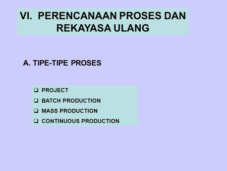 VI. PERENCANAAN PROSES DAN REKAYASA ULANG A. TIPE-TIPE PROSES  PROJECT  BATCH PRODUCTION  MASS PRODUCTION  CONTINUOUS PRODUCTION.