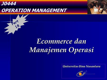J0444 OPERATION MANAGEMENT Ecommerce dan Manajemen Operasi Pert 18 Universitas Bina Nusantara.
