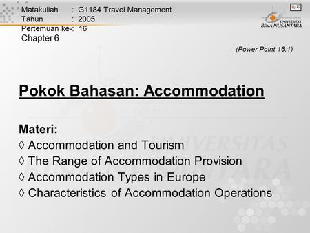 Matakuliah : G1184 Travel Management Tahun : 2005 Pertemuan ke-: 16 Chapter 6 (Power Point 16.1) Pokok Bahasan: Accommodation Materi:  Accommodation and.
