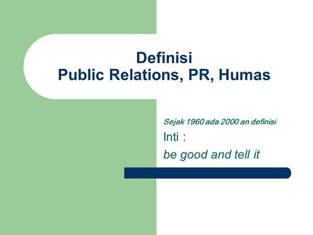 Definisi Public Relations, PR, Humas Sejak 1960 ada 2000 an definisi Inti : be good and tell it.