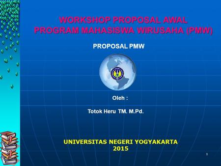 1 UNIVERSITAS NEGERI YOGYAKARTA 2015 PROPOSAL PMW Oleh : Totok Heru TM. M.Pd. WORKSHOP PROPOSAL AWAL PROGRAM MAHASISWA WIRUSAHA (PMW)