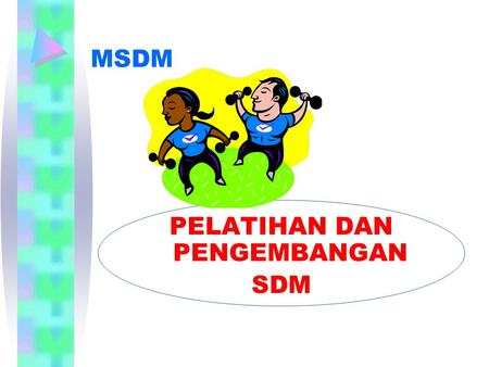 "MSDM PELATIHAN DAN PENGEMBANGAN SDM. PERSPEKTIF PENGEMBANGAN SDM SLOGAN: ""Assets Make Things Possible but Men Make Things Happen"" Assets dalam bentuk."