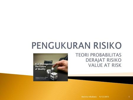 TEORI PROBABILITAS DERAJAT RISIKO VALUE AT RISK 4/12/2013 1Resista Vikaliana.