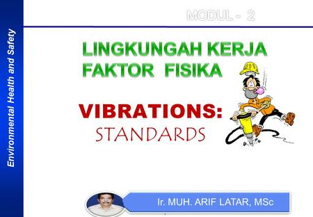 Environmental Health and Safety 1 Ir. MUH. ARIF LATAR, MSc VIBRATIONS: STANDARDS.