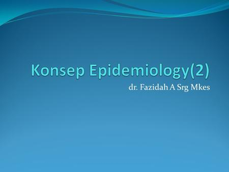 Dr. Fazidah A Srg Mkes. Epidemiology is the study of the distribution and determinants of disease frequency in human population –-- controlling Frequency.