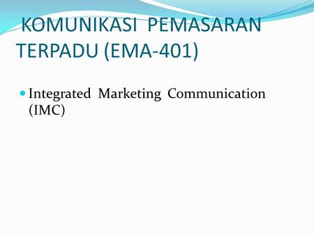 KOMUNIKASI PEMASARAN TERPADU (EMA-401) Integrated Marketing Communication (IMC)