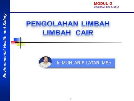 Environmental Health and Safety 1 Ir. MUH. ARIF LATAR, MSc MODUL -2 KEGIATAN BELAJAR -3.
