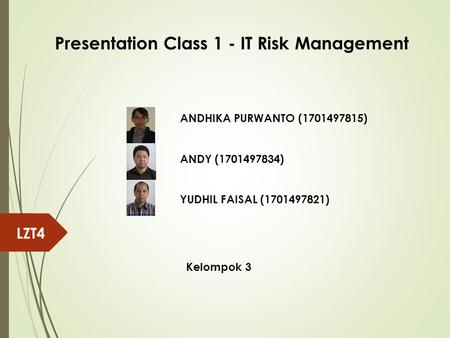 ANDHIKA PURWANTO (1701497815) ANDY (1701497834) YUDHIL FAISAL (1701497821) Kelompok 3 LZT4 Presentation Class 1 - IT Risk Management.