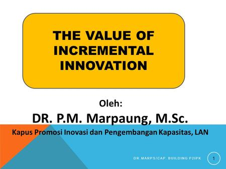 Oleh: DR. P.M. Marpaung, M.Sc. Kapus Promosi Inovasi dan Pengembangan Kapasitas, LAN DR.MARPS/CAP. BUILDING P2IPK 1 THE VALUE OF INCREMENTAL INNOVATION.