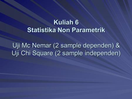 Kuliah 6 Statistika Non Parametrik Uji Mc Nemar (2 sample dependen) & Uji Chi Square (2 sample independen)