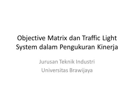 Objective Matrix dan Traffic Light System dalam Pengukuran Kinerja Jurusan Teknik Industri Universitas Brawijaya.