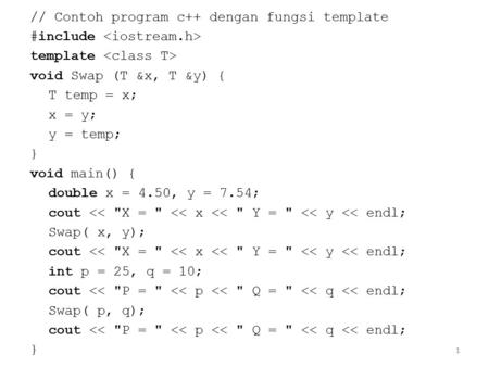 1 // Contoh program c++ dengan fungsi template #include template void Swap (T &x, T &y) { T temp = x; x = y; y = temp; } void main() { double x = 4.50,