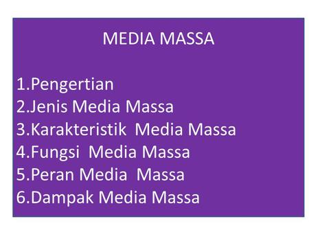 MEDIA MASSA 1.Pengertian 2.Jenis Media Massa 3.Karakteristik Media Massa 4.Fungsi Media Massa 5.Peran Media Massa 6.Dampak Media Massa.