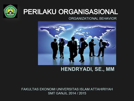 ORGANIZATIONAL BEHAVIOR HENDRYADI, SE., MM FAKULTAS EKONOMI UNIVERSITAS ISLAM ATTAHIRIYAH SMT GANJIL 2014 / 2015.