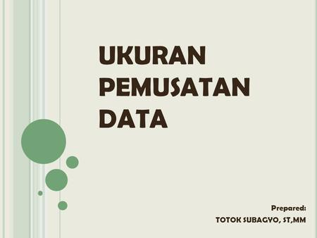 UKURAN PEMUSATAN DATA Prepared: TOTOK SUBAGYO, ST,MM.