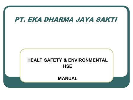 PT. EKA DHARMA JAYA SAKTI HEALT SAFETY & ENVIRONMENTAL HSE MANUAL.