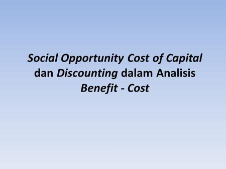 Social Opportunity Cost of Capital dan Discounting dalam Analisis Benefit - Cost.