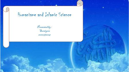 Humanisme and Islamic Science Presented by : Sumiyem 20120730051.