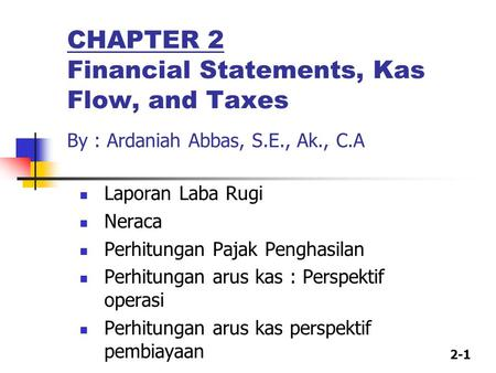 2-1 CHAPTER 2 Financial Statements, Kas Flow, and Taxes By : Ardaniah Abbas, S.E., Ak., C.A Laporan Laba Rugi Neraca Perhitungan Pajak Penghasilan Perhitungan.