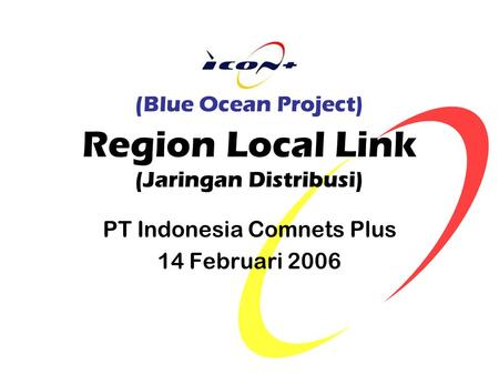 (Blue Ocean Project) Region Local Link (Jaringan Distribusi) PT Indonesia Comnets Plus 14 Februari 2006.