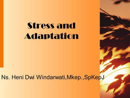 Stress and Adaptation Ns. Heni Dwi Windarwati,Mkep.,SpKepJ.
