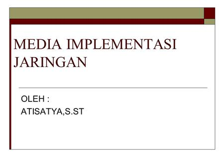 MEDIA IMPLEMENTASI JARINGAN OLEH : ATISATYA,S.ST.