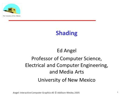 1 Angel: Interactive Computer Graphics 4E © Addison-Wesley 2005 Shading Ed Angel Professor of Computer Science, Electrical and Computer Engineering, and.