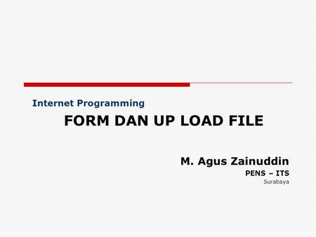 Internet Programming FORM DAN UP LOAD FILE M. Agus Zainuddin PENS – ITS Surabaya.