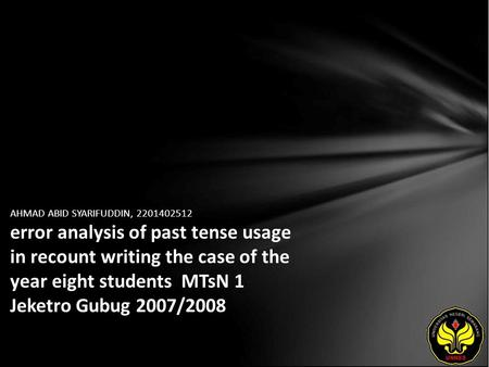 AHMAD ABID SYARIFUDDIN, 2201402512 error analysis of past tense usage in recount writing the case of the year eight students MTsN 1 Jeketro Gubug 2007/2008.