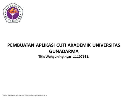 PEMBUATAN APLIKASI CUTI AKADEMIK UNIVERSITAS GUNADARMA Titis Wahyuningthyas. 11107681. for further detail, please visit