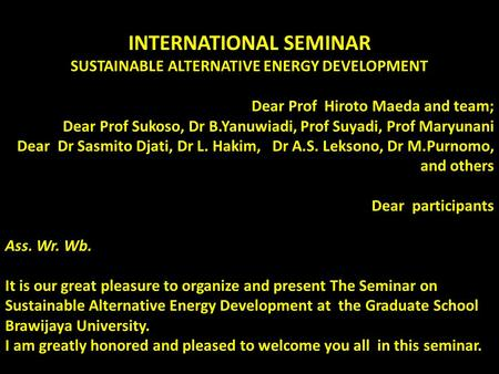 INTERNATIONAL SEMINAR SUSTAINABLE ALTERNATIVE ENERGY DEVELOPMENT Dear Prof Hiroto Maeda and team; Dear Prof Sukoso, Dr B.Yanuwiadi, Prof Suyadi, Prof Maryunani.