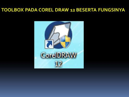TOOLBOX PADA COREL DRAW 12 BESERTA FUNGSINYA. Pick Tool Shape Tool Zoom Tool Freehand Tool Smart Drawing Tool Rectangle Tool Elipse Tool Polygon Tool.