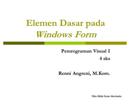 Elemen Dasar pada Windows Form Pemrograman Visual I 4 sks Renni Angreni, M.Kom. This Slide from Herianto.