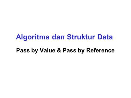 Algoritma dan Struktur Data Pass by Value & Pass by Reference.