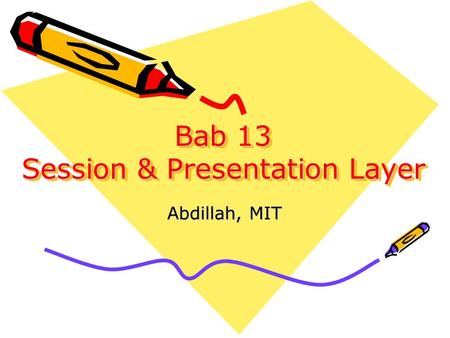 Bab 13 Session & Presentation Layer Abdillah, MIT.