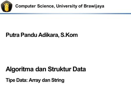 Computer Science, University of Brawijaya Putra Pandu Adikara, S.Kom Algoritma dan Struktur Data Tipe Data: Array dan String.