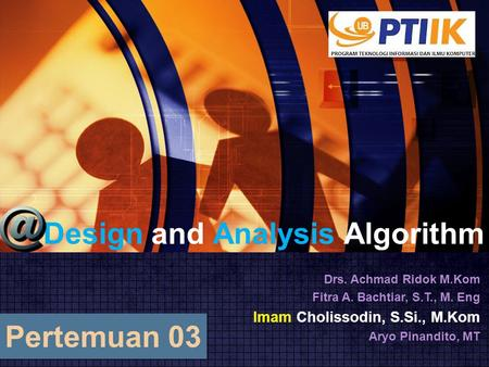 Design and Analysis Algorithm Drs. Achmad Ridok M.Kom Fitra A. Bachtiar, S.T., M. Eng Imam Cholissodin, S.Si., M.Kom Aryo Pinandito, MT Pertemuan 03.