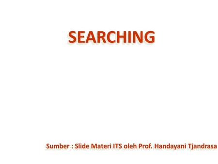 Sumber : Slide Materi ITS oleh Prof. Handayani Tjandrasa SEARCHINGSEARCHING.