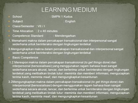 School: SMPN 1 Kudus Subject: English Class/Semester: VII / I Time Allocation: 2 x 40 minutes Competence Standard : Mendengarkan 1. Memahami makna dalam.