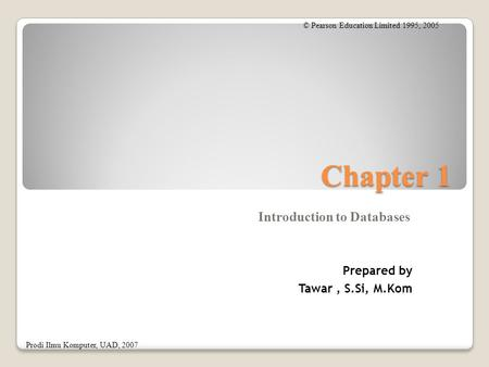 Chapter 1 Introduction to Databases © Pearson Education Limited 1995, 2005 Prodi Ilmu Komputer, UAD, 2007 Prepared by Tawar, S.Si, M.Kom.