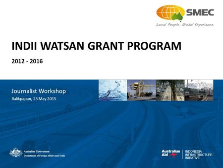 INDONESIA INFRASTRUCTURE INITIATIVE INDII WATSAN GRANT PROGRAM 2012 - 2016 Journalist Workshop Balikpapan, 25 May 2015.