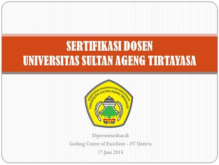 Dipresentasikan di Gedung Center of Excellent – FT Untirta 17 Juni 2015 SERTIFIKASI DOSEN UNIVERSITAS SULTAN AGENG TIRTAYASA.