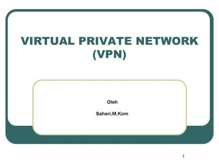1 VIRTUAL PRIVATE NETWORK (VPN) Oleh Sahari,M,Kom.