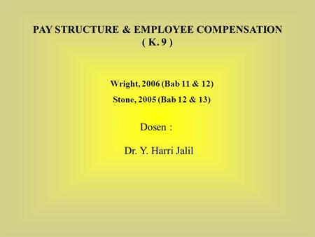 Wright, 2006 (Bab 11 & 12) Stone, 2005 (Bab 12 & 13) PAY STRUCTURE & EMPLOYEE COMPENSATION ( K. 9 ) Dosen : Dr. Y. Harri Jalil.