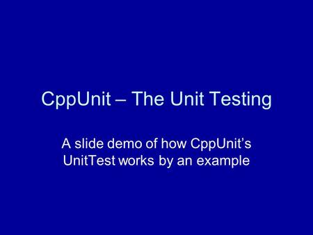 CppUnit – The Unit Testing A slide demo of how CppUnit's UnitTest works by an example.