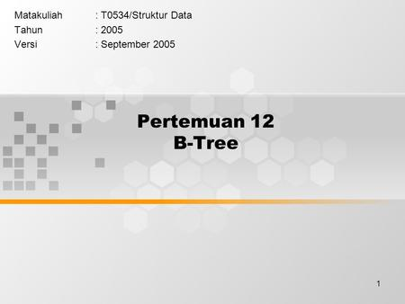 1 Pertemuan 12 B-Tree Matakuliah: T0534/Struktur Data Tahun: 2005 Versi: September 2005.