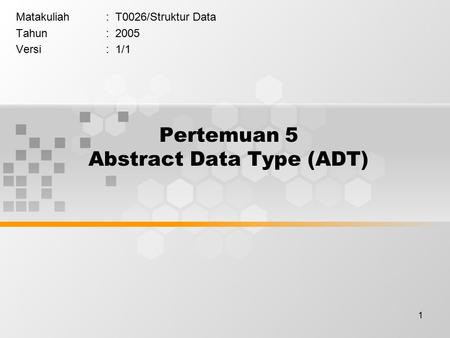 1 Pertemuan 5 Abstract Data Type (ADT) Matakuliah: T0026/Struktur Data Tahun: 2005 Versi: 1/1.