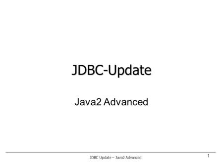 1 JDBC-Update Java2 Advanced JDBC Update – Java2 Advanced.