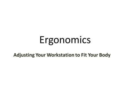 Ergonomics Adjusting Your Workstation to Fit Your Body.