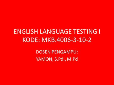 ENGLISH LANGUAGE TESTING I KODE: MKB.4006-3-10-2 DOSEN PENGAMPU: YAMON, S.Pd., M.Pd.